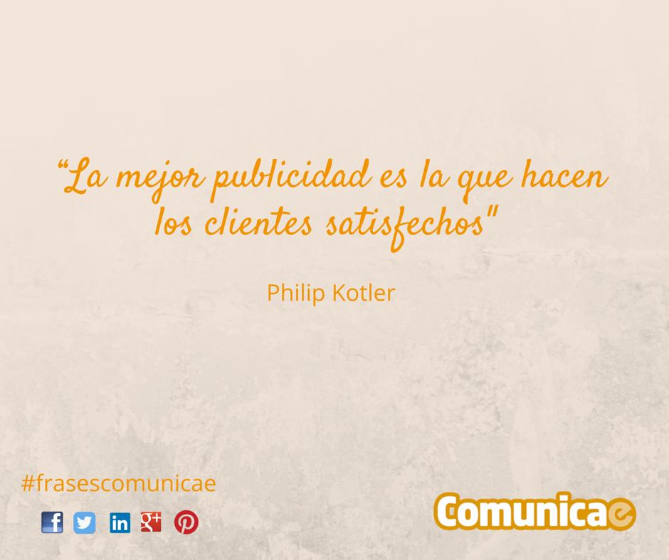"""""""La mejor publicidad es la que hacen los clientes satisfechos"""" - Philip Kotler"""