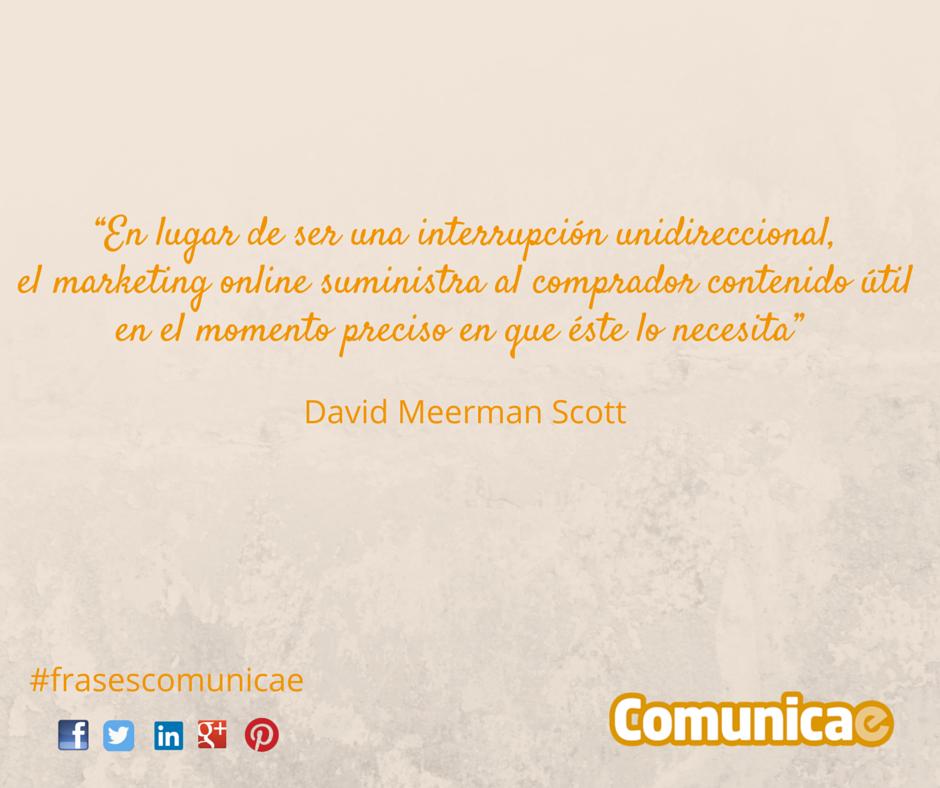 """""""En lugar de ser una interrupción unidireccional, el marketing online suministra al comprador contenido útil en el momento preciso en que éste lo necesita"""": David Meerman Scott"""