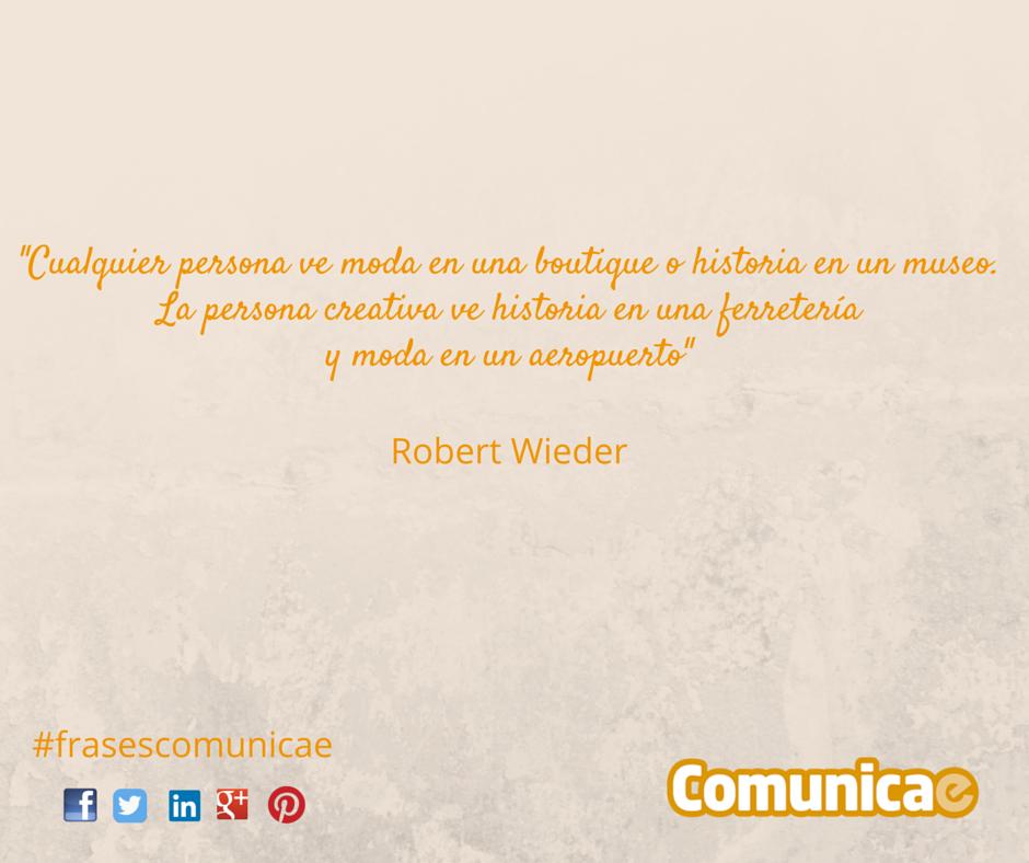 """""""Cualquier persona ve moda en una boutique o historia en un museo, La persona creativa ve historia en una ferretería y moda en un aeropuerto"""" – Robert Wieder"""